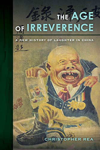 The Age of Irreverence: A New History of Laughter in China: Rea, Christopher