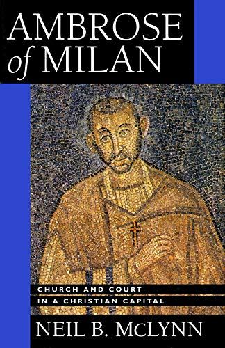 Ambrose of Milan: Church and Court in a Christian Capital (Transformation of the Classical Heritage...