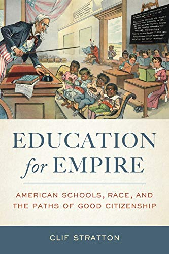 Education for Empire: American Schools, Race, and the Paths of Good Citizenship: Stratton, Clif