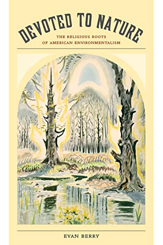 Devoted to Nature: The Religious Roots of American Environmentalism: Berry, Evan