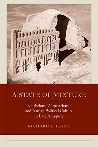 9780520286191: A State of Mixture: Christians, Zoroastrians, and Iranian Political Culture in Late Antiquity