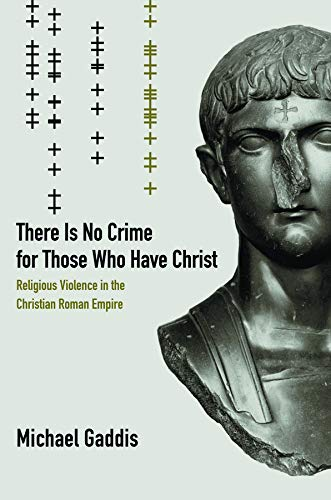 There Is No Crime for Those Who Have Christ: Religious Violence in the Christian Roman Empire (...