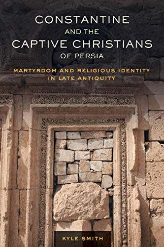 Constantine and the Captive Christians of Persia: Martyrdom and Religious Identity in Late ...