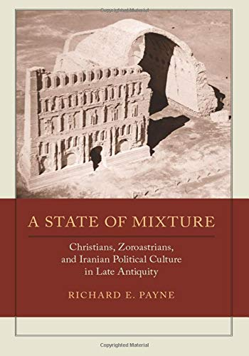 9780520292451: A State of Mixture: Christians, Zoroastrians, and Iranian Political Culture in Late Antiquity