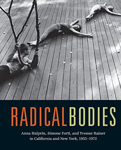 Radical Bodies: Anna Halprin, Simone Forti, and Yvonne Rainer in California and New York, 1955-1972...