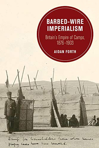 Barbed-Wire Imperialism: Britain s Empire of Camps, 1876-1903