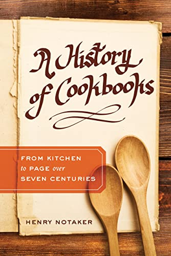 A History of Cookbooks: From Kitchen to Page over Seven Centuries (California Studies in Food and ...