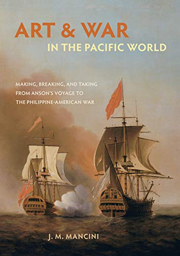 9780520294516: Art and War in the Pacific World: Making, Breaking, and Taking from Anson's Voyage to the Philippine-american War