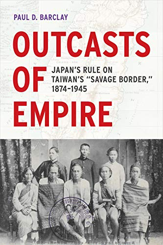 "Outcasts of Empire: Japan's Rule on Taiwan's ""Savage Border,"" 1874-1945 (Asia ..."