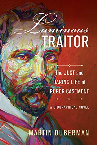 9780520298880: Luminous Traitor: The Just and Daring Life of Roger Casement, a Biographical Novel