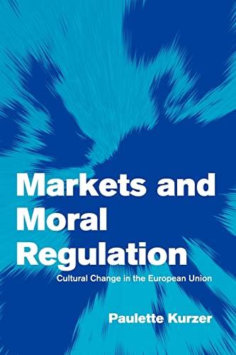 Markets and Moral Regulation: Cultural Change in: Kurzer, Paulette