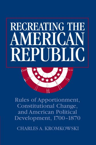 9780521022729: Recreating the American Republic: Rules of Apportionment, Constitutional Change, and American Political Development, 1700-1870
