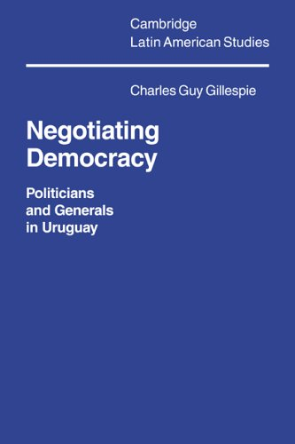 Negotiating Democracy: Politicians and Generals in Uruguay: Charles Guy Gillespie