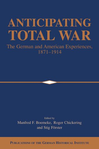 9780521026321: Anticipating Total War: The German and American Experiences, 1871-1914 (Publications of the German Historical Institute)
