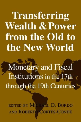 9780521027274: Transferring Wealth and Power from the Old to the New World: Monetary and Fiscal Institutions in the 17th through the 19th Centuries (Studies in Macroeconomic History)