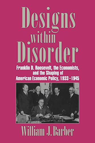 9780521034319: Designs within Disorder: Franklin D. Roosevelt, the Economists, and the Shaping of American Economic Policy, 1933-1945 (Historical Perspectives on Modern Economics)