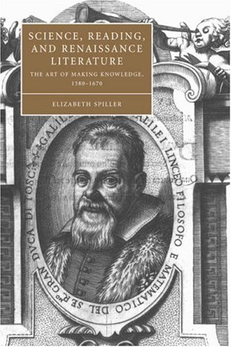 Science, Reading, and Renaissance Literature: The Art of Making Knowledge, 1580 1670: Elizabeth ...
