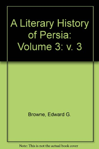 A Literary History of Persia: Volume 3: Browne, Edward G.