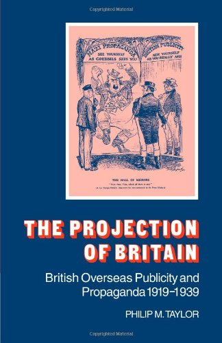 The Projection of Britain: British Overseas Publicity and Propaganda 1919 1939: Philip M. Taylor