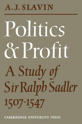 Politics and Profit: A Study of Sir Ralph Sadler 1507-1547: Arthur Joseph Slavin