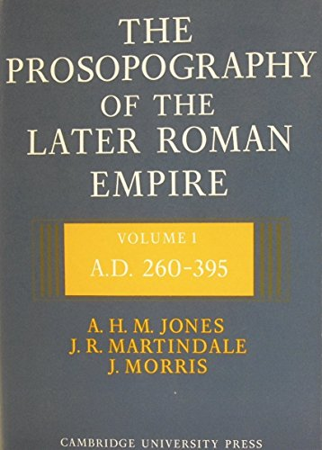 The Prosopography of the Later Roman Empire: Volume 1, AD 260-395: Jones, A. H. M.; Martindale, J. ...