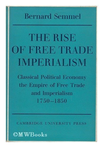 9780521077255: The Rise of Free Trade Imperialism: Classical Political Economy the Empire of Free Trade and Imperialism 1750-1850