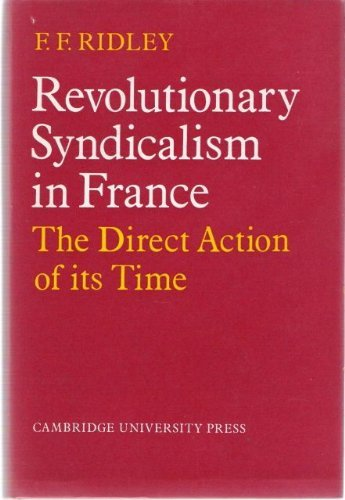 Revolutionary Syndiclism in France: the direct action of its time: Ridley, F. F.