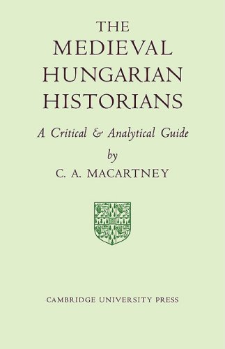 The Medieval Hungarian Historians: A Critical and: C. A. Macartney