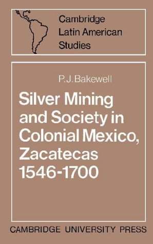 Silver Mining and Society in Colonial Mexico, Zacatecas 1546-1700 (Cambridge Latin American Studies...