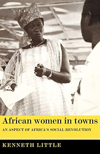 African Women in Towns: An Aspect of Africas Social Revolution: LITTLE Kenneth