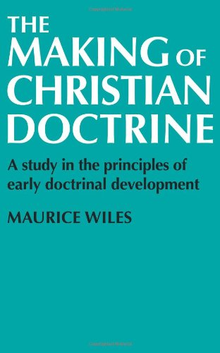 The Making of Christian Doctrine - a Study in the Principles of Early Doctrinal Development