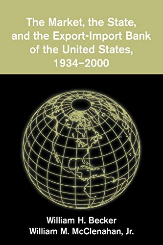 The Market, the State, and the Export-Import Bank of the United States, 1934 2000: William H. ...
