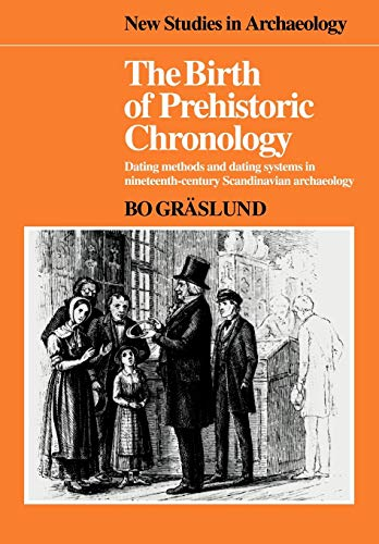 9780521103886: The Birth of Prehistoric Chronology: Dating Methods and Dating Systems in Nineteenth-Century Scandinavian Archaeology (New Studies in Archaeology)