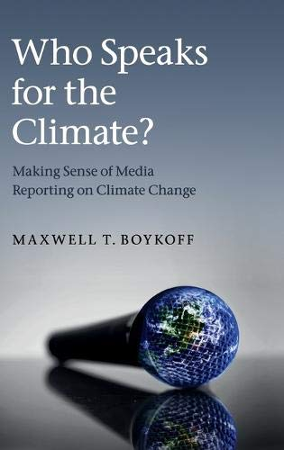 Who Speaks for the Climate?: Making Sense of Media Reporting on Climate Change: Maxwell T. Boykoff