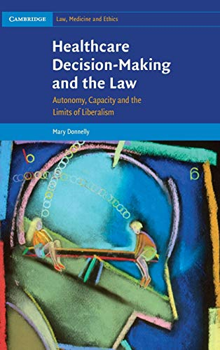 9780521118316: Healthcare Decision-Making and the Law: Autonomy, Capacity and the Limits of Liberalism (Cambridge Law, Medicine and Ethics)