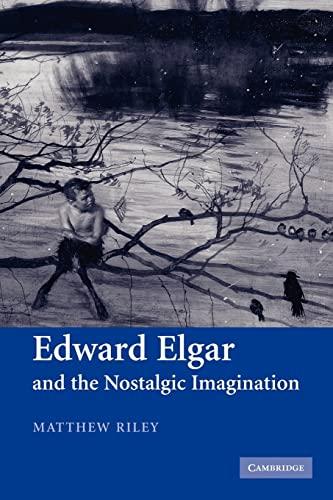 Edward Elgar and the Nostalgic Imagination: Riley, Matthew