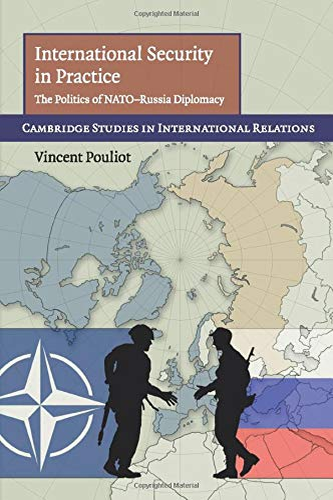 International Security in Practice: The Politics of NATO-Russia Diplomacy (Cambridge Studies in ...