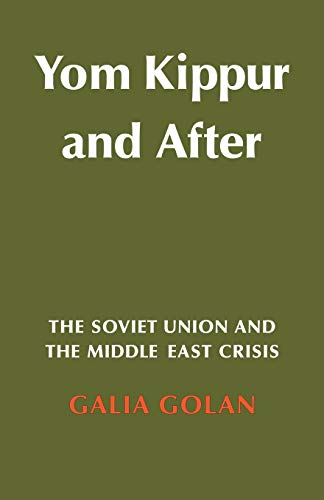 Yom Kippur and After: The Soviet Union and the Middle East Crisis: Galia Golan