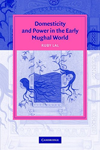 Domesticity and Power in the Early Mughal World: Ruby Lal