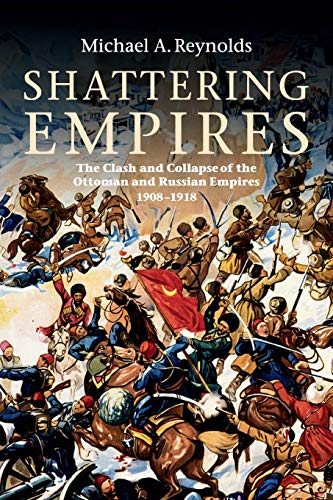 Shattering Empires: The Clash and Collapse of the Ottoman and Russian Empires 1908-1918: Reynolds, ...