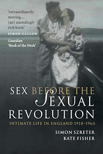 Sex Before the Sexual Revolution: Intimate Life in England 1918-1963: Simon Szreter