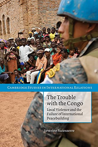 9780521156011: The Trouble with the Congo: Local Violence and the Failure of International Peacebuilding