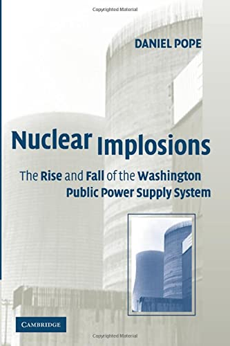 Nuclear Implosions: The Rise and Fall of the Washington Public Power Supply System: Pope, Daniel
