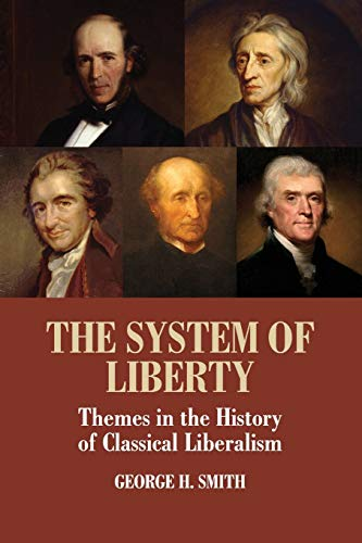 The System of Liberty: Themes in the History of Classical Liberalism: Smith, George H.
