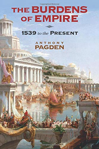 The Burdens of Empire: 1539 to the Present: Pagden, Anthony