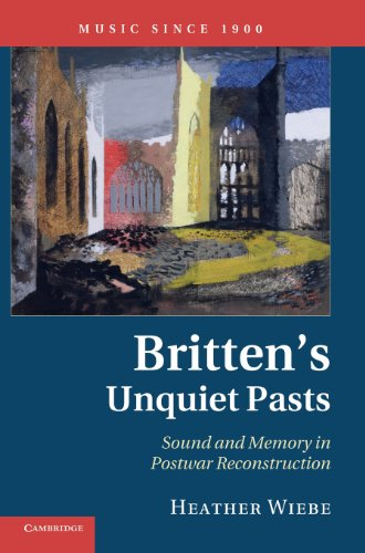 Britten's Unquiet Pasts: Sound and Memory in Postwar Reconstruction (Music Since 1900): Wiebe,...