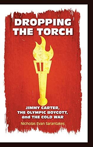Dropping the Torch: Jimmy Carter, the Olympic Boycott, and the Cold War (Hardback): Nicholas Evan ...