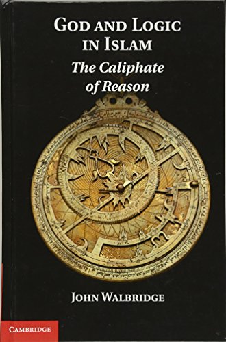 God and Logic in Islam: The Caliphate of Reason: John Walbridge