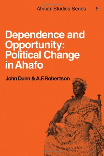 Dependence and Opportunity: Political Change in Ahafo: Dunn, John, Robertson,