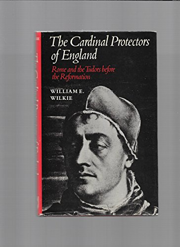 The Cardinal Protectors of England. Rome and the Tudors Before the Reformation.: Wilkie, William